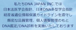 私たちDNA JAPAN INC,では、日本法医学会指針、日本DNA多型学会指針、               経業省遺伝情報カイドラインを遵<守し、厳格な品質管理、個人情報管理のもと、検査を実施しております